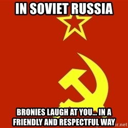 In Soviet Russia - in soviet russia bronies laugh at you... in a friendly and respectful way