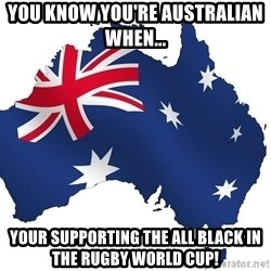 Australian flag  - You know you're Australian when...  your supporting the all black in the rugby world cup!