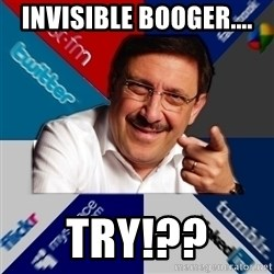 The Internet Social Network Oldtimer - Invisible booger.... Try!??