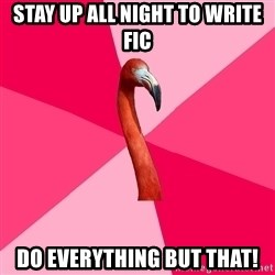 Fanfic Flamingo - Stay Up All Night to write fic Do everyTHING BUT that!