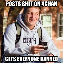 College Freshman - Posts shit on 4chan gets everyone banned