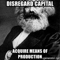 Marx - Disregard capital ACQUIRE MEANS OF PRODUCTION