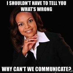 Irrational Black Woman - I shouldn't have to tell you what's wrong why can't we communicate?