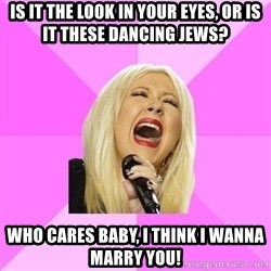 Wrong Lyrics Christina Aguilera - Is it the look in your eyes, or is it these dancing jews? Who cares baby, I think I wanna marry you!