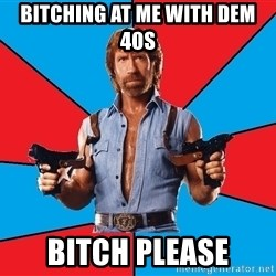 Chuck Norris  - Bitching at me with dem 40s bitch please