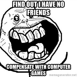 Happy Forever Alone - find out i have no friends compensate with computer games