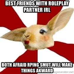 SmutRabbit - Best Friends with roleplay partner irl both afraid rping smut will make things akward