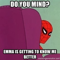 Suspicious Spiderman - do you mind? Emma is getting to know me better