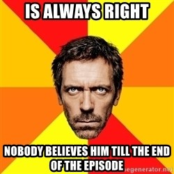 Diagnostic House - Is always right nobody believes him till the end of the episode
