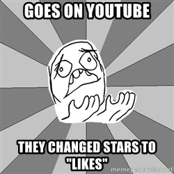 """Whyyy??? - Goes on youtube they changed stars to """"likes"""""""
