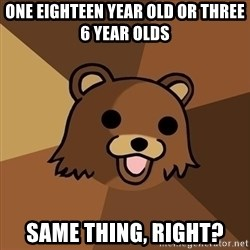 Pedobear - one eighteen year old or three 6 year olds same thing, right?