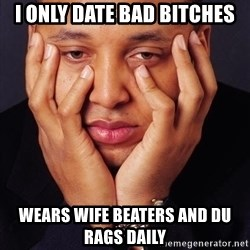 Irrational Black Man - i only date bad bitches wears wife beaters and du rags daily