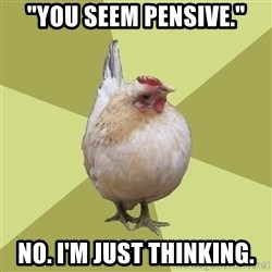 "Uneducatedchicken - ""You seem pensive."" No. I'm just thinking."