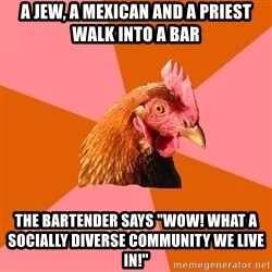 "Anti Joke Chicken - A jew, a mexican and a priest walk into a bar The bartender says ""Wow! what a socially diverse community we live in!"""