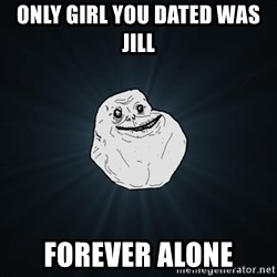 Forever Alone Date Myself Fail Life - Only girl you dated was Jill Forever Alone