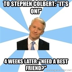 """Anderson Cooper Meme - to stephen colbert: """"it's on!"""" 4 weeks later: """"Need a best friend?"""""""