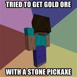 Depressed Minecraft Guy - tried to get gold ore with a stone pickaxe