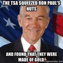 ron paul 2012 - The tsa squeezed ron paul's nuts and found that they were made of gold.