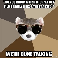 """Film School Ferret - """"Do you know which michael bay film I really liked? The Transfo-"""" We're done talking"""