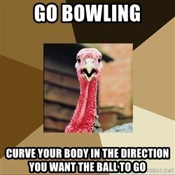 Quirky Turkey - Go Bowling Curve your body in the direction you want the ball to go