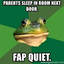 Foul Bachelor Frog - parents sleep in room next door. Fap quiet.