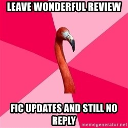 Fanfic Flamingo - LEAVE WONDERFUL REVIEW FIC UPDATES AND STILL NO REPLY