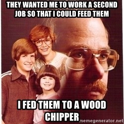Vengeance Dad - They wanted me to work a second job so that i could feed them i fed them to a wood chipper