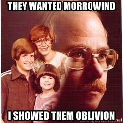 Vengeance Dad - They wanted morrowind i showed them oblivion