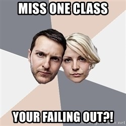 Angry Parents - MISS ONE CLASS YOUR FAILING OUT?!