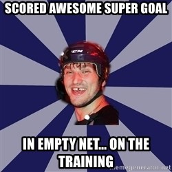 hockey player - scored awesome super goal in empty net... on the training