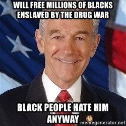 ron paul 2012 - will free millions of blacks enslaved by the drug war black people hate him anyway