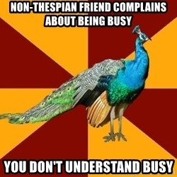 Thespian Peacock - Non-Thespian Friend complains about being busy you don't understand busy