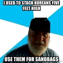 Epic Beard Man - i used to stack koreans five feet high use them for sandbags