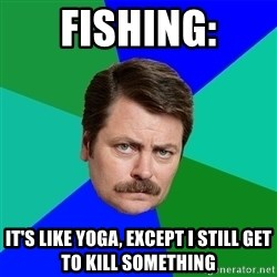 Advice Ron Swanson - Fishing: It's like yoga, except I still get to kill something