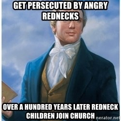 Joseph Smith - Get persecuted by angry rednecks over a hundred years later redneck children join church