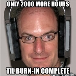 Typical Headfier - only 2000 more hours til burn-in complete