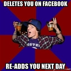 Douchebag College Freshman - deletes you on facebook re-adds you next day