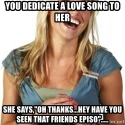 """Friend Zone Fiona - You dedicate a love song to her she says,""""oh thanks...hey have you seen that friends episo""""....."""