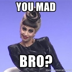 Lady Gaga - You mad bro?