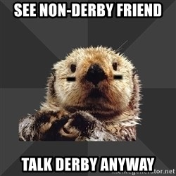 Roller Derby Otter - See non-derby friend talk derby anyway