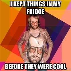 Ihipster - I kept things in my fridge before they were cool
