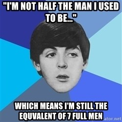 "Paul Mccartney - ""I'm not half the man I used to be..."" which means i'm still the equvalent of 7 full men"