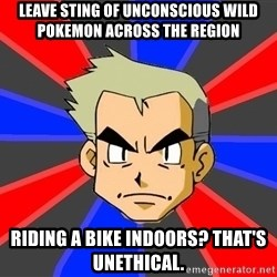 Professor Oak - leave sting of unconscious wild pokemon across the region riding a bike indoors? that's unethical.