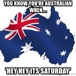 Australian flag  - you know you're australian when.... 'hey hey its saturday'
