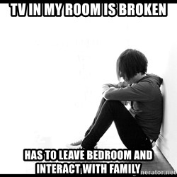 First World Problems - Tv in my room is broken has to leave bedroom and interact with family