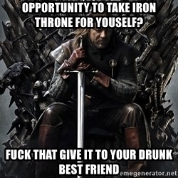 Eddard Stark - Opportunity to take Iron throne for youself? Fuck that give it to your drunk best friend