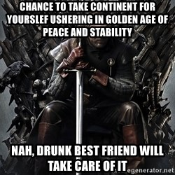 Eddard Stark - Chance to take continent for yourslef ushering in golden age of peace and stability Nah, drunk best friend will take care of it