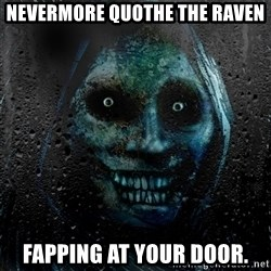 NEVER ALONE  - Nevermore quothe the raven fapping at your door.