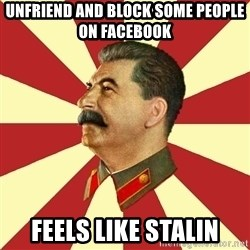 STALINVK - UNFRIEND AND BLOCK SOME PEOPLE ON FACEBOOK  FEELS LIKE STALIN