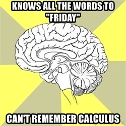 "Traitor Brain - Knows all the words to ""Friday"" Can't remember calculus"